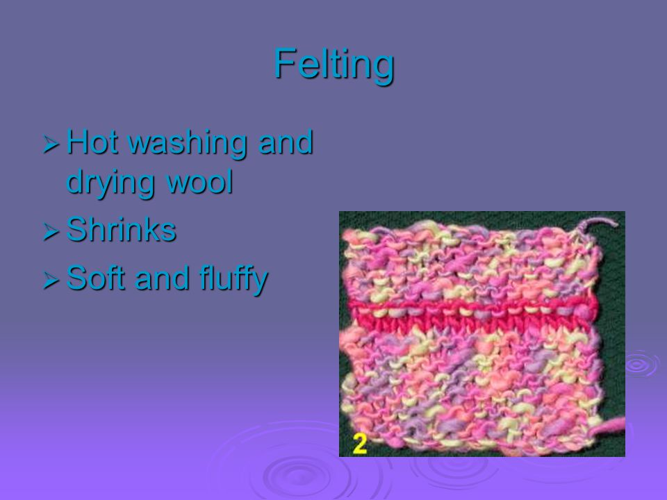 Felting Hot washing and drying wool Shrinks Soft and fluffy