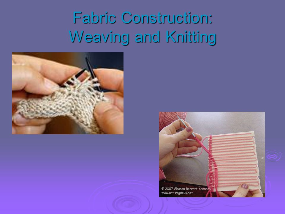Fabric Construction: Weaving and Knitting