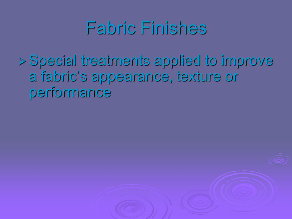 Fabric Finishes Special treatments applied to improve a fabric's appearance, texture or performance