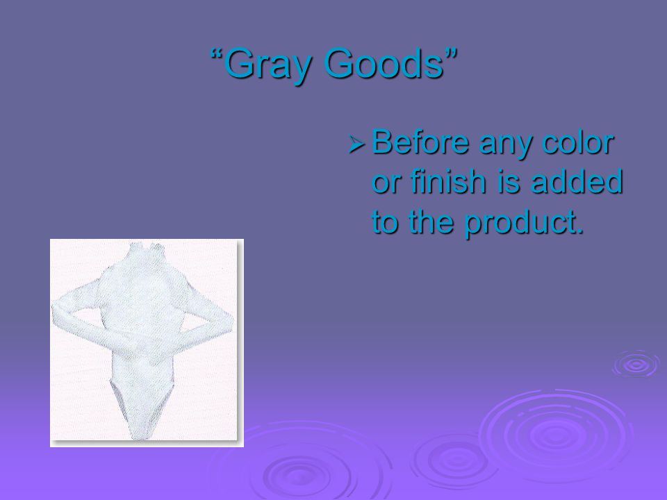Gray Goods Before any color or finish is added to the product.