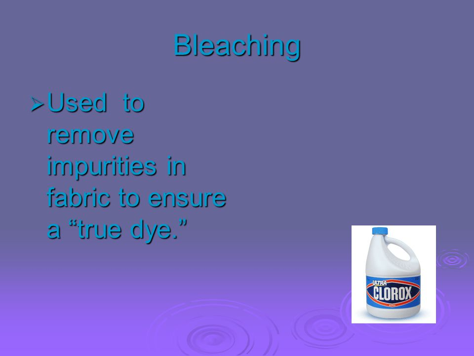 Bleaching Used to remove impurities in fabric to ensure a true dye.