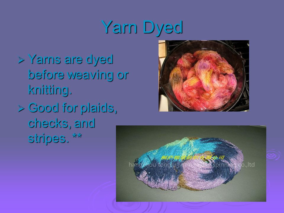 Yarn Dyed Yarns are dyed before weaving or knitting.
