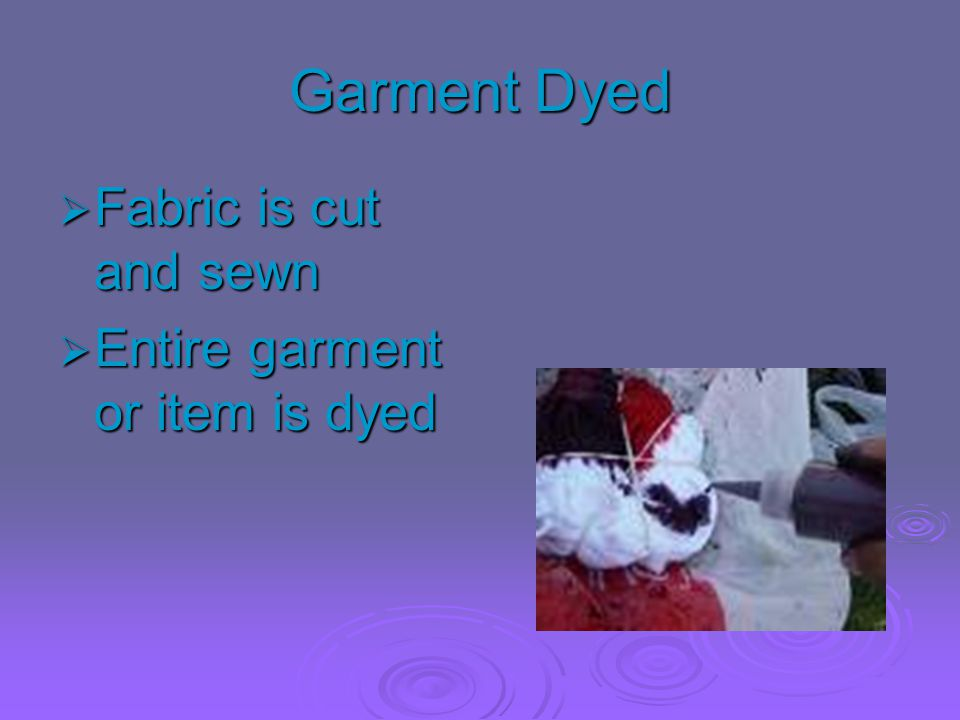 Garment Dyed Fabric is cut and sewn Entire garment or item is dyed