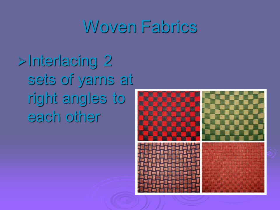 Woven Fabrics Interlacing 2 sets of yarns at right angles to each other