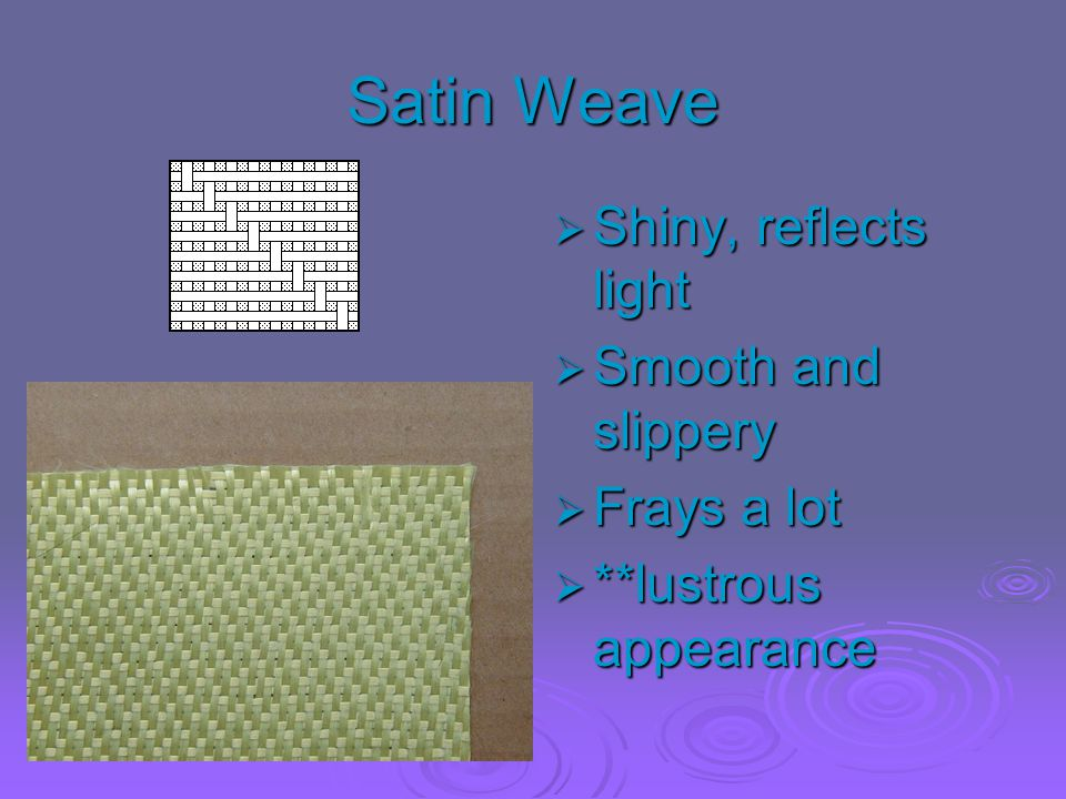 Satin Weave Shiny, reflects light Smooth and slippery Frays a lot