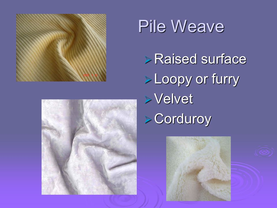 Pile Weave Raised surface Loopy or furry Velvet Corduroy