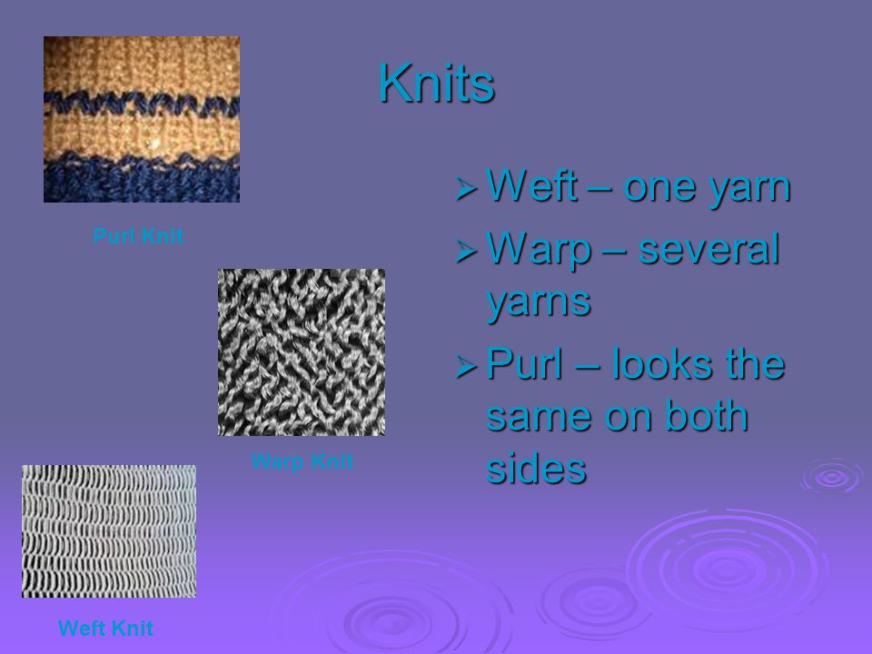 Knits Weft – one yarn Warp – several yarns