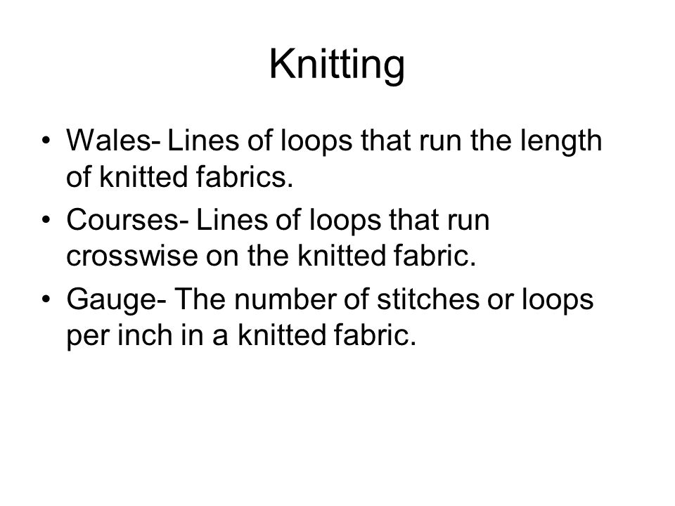 Knitting Wales- Lines of loops that run the length of knitted fabrics.