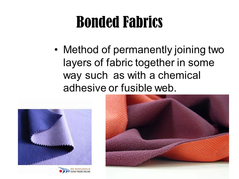 Bonded Fabrics Method of permanently joining two layers of fabric together in some way such as with a chemical adhesive or fusible web.