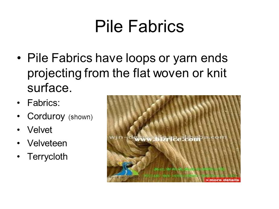 Pile Fabrics Pile Fabrics have loops or yarn ends projecting from the flat woven or knit surface. Fabrics: