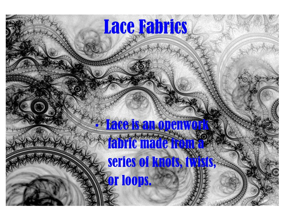 Lace Fabrics Lace is an openwork fabric made from a