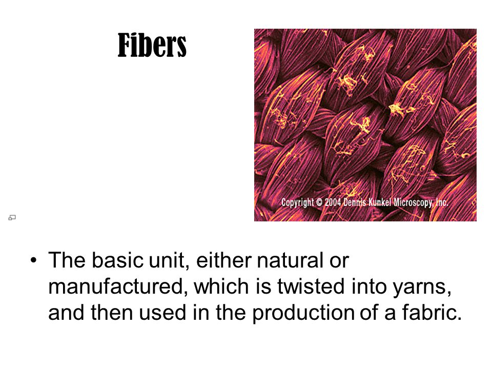 Fibers The basic unit, either natural or manufactured, which is twisted into yarns, and then used in the production of a fabric.