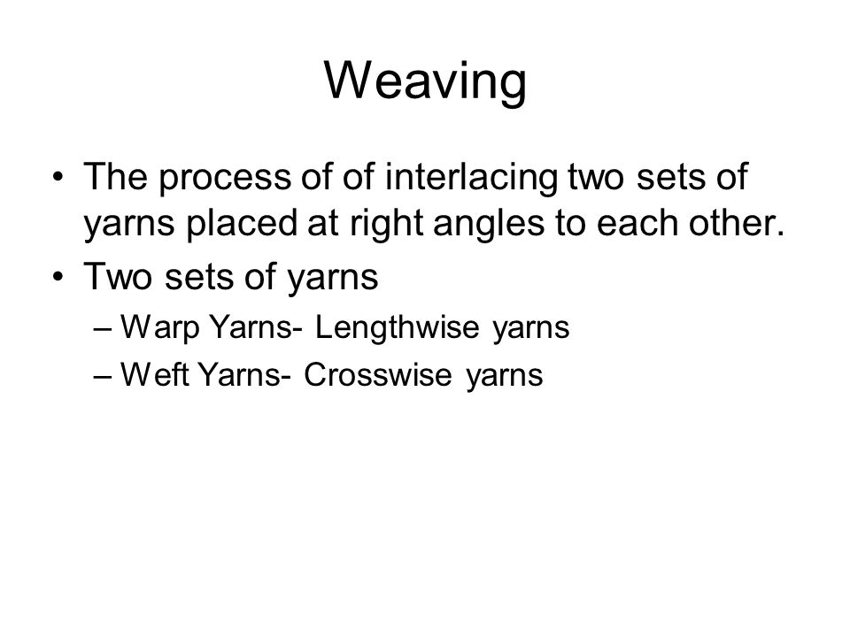 Weaving The process of of interlacing two sets of yarns placed at right angles to each other. Two sets of yarns.