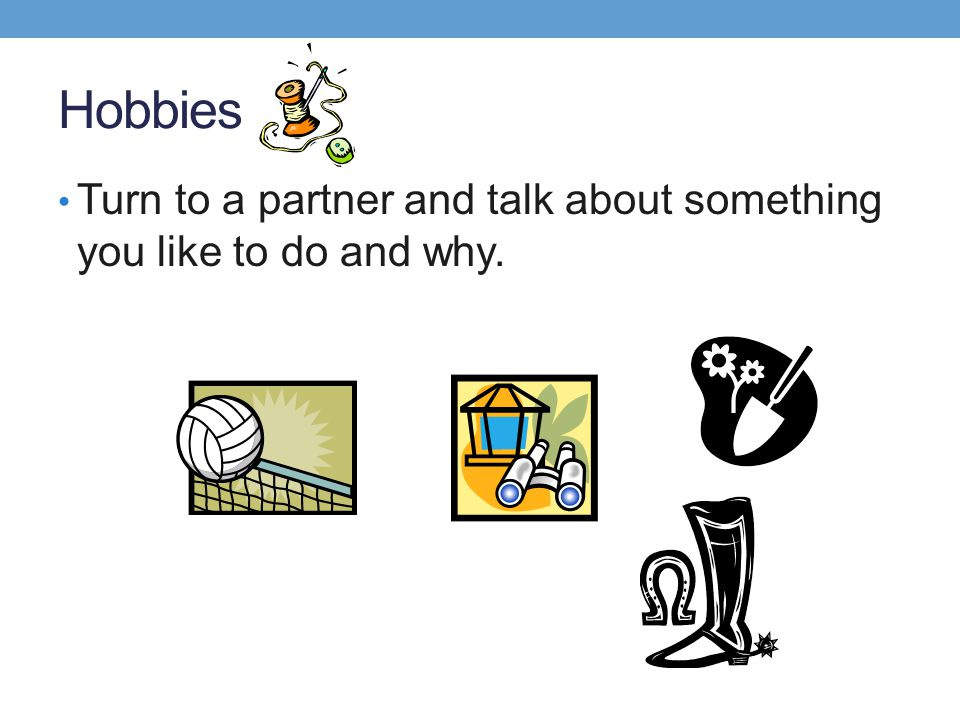 Hobbies Turn to a partner and talk about something you like to do and why.