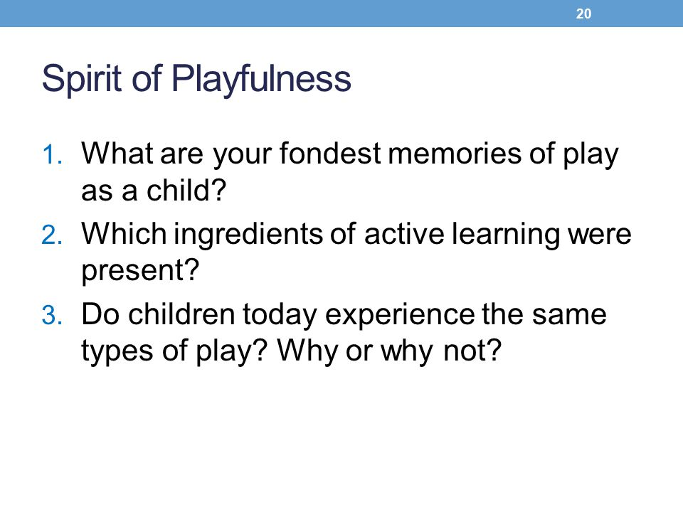 Spirit of Playfulness What are your fondest memories of play as a child Which ingredients of active learning were present
