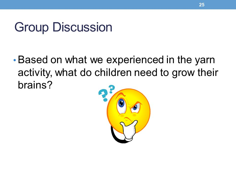 Group Discussion Based on what we experienced in the yarn activity, what do children need to grow their brains