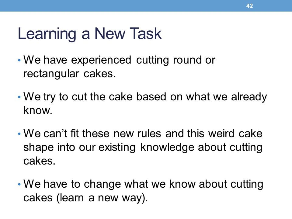 Learning a New Task We have experienced cutting round or rectangular cakes. We try to cut the cake based on what we already know.