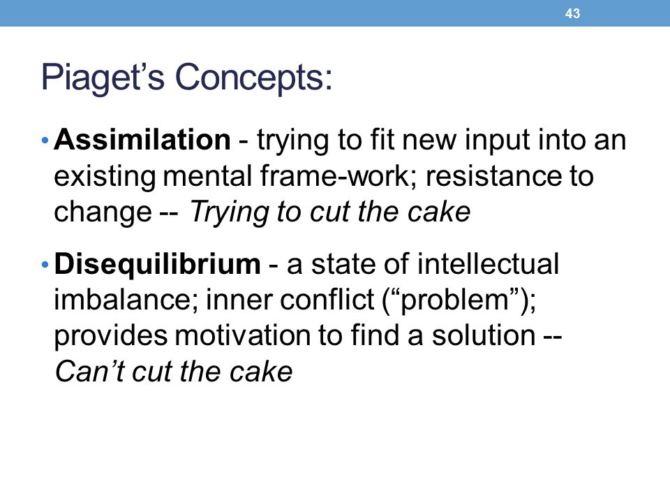 Piaget's Concepts: Assimilation - trying to fit new input into an existing mental frame-work; resistance to change -- Trying to cut the cake.