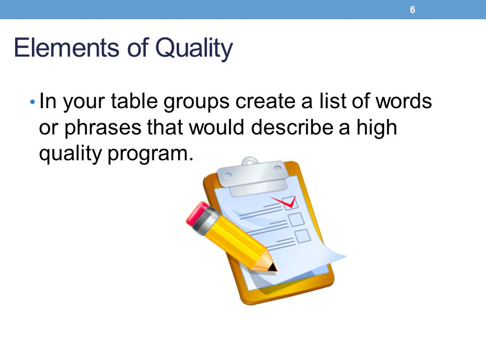 Elements of Quality In your table groups create a list of words or phrases that would describe a high quality program.