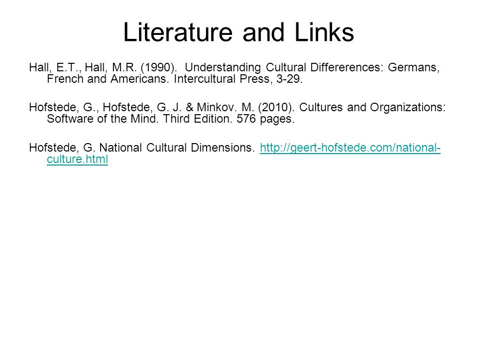 Literature and Links Hall, E.T., Hall, M.R. (1990). Understanding Cultural Differerences: Germans, French and Americans. Intercultural Press, 3-29.