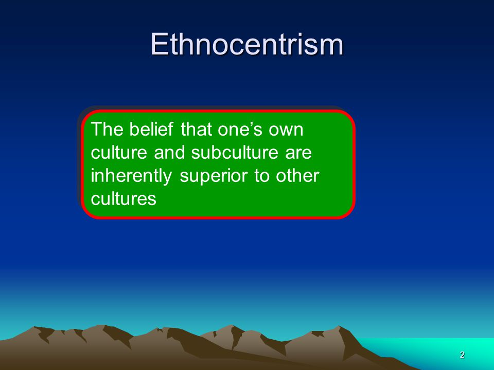 Ethnocentrism The belief that one's own culture and subculture are inherently superior to other cultures.