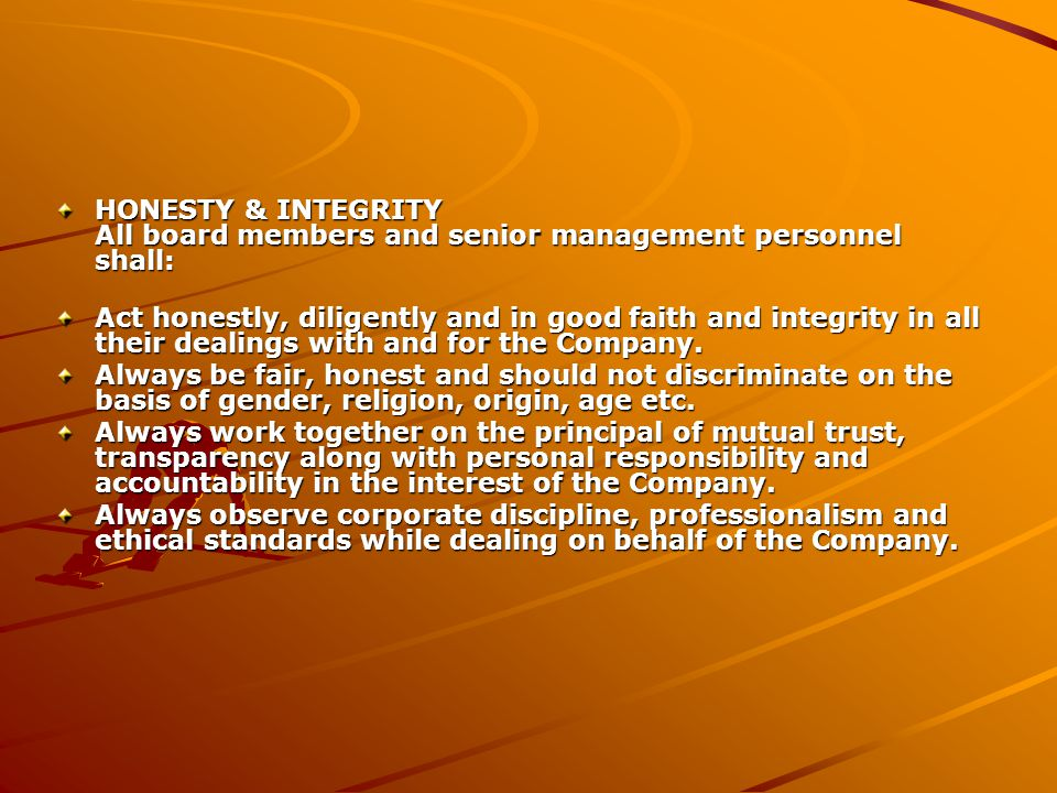 HONESTY & INTEGRITY All board members and senior management personnel shall: