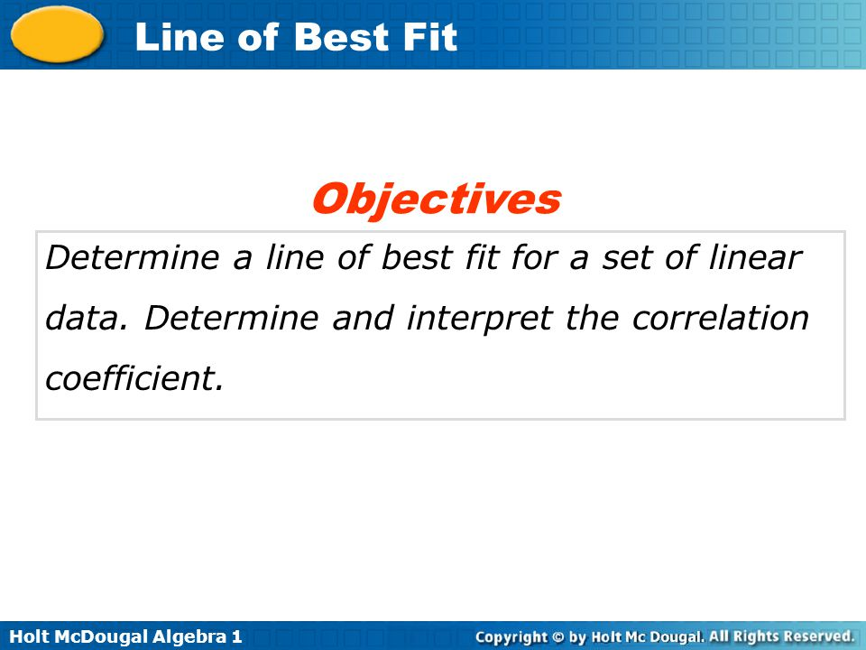 Objectives Determine a line of best fit for a set of linear