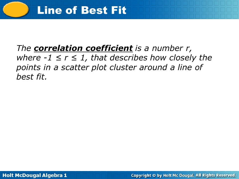 The correlation coefficient is a number r, where -1 ≤ r ≤ 1, that describes how closely the points in a scatter plot cluster around a line of best fit.
