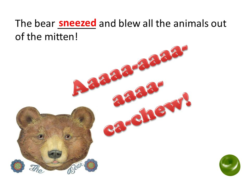 The bear _______ and blew all the animals out of the mitten!
