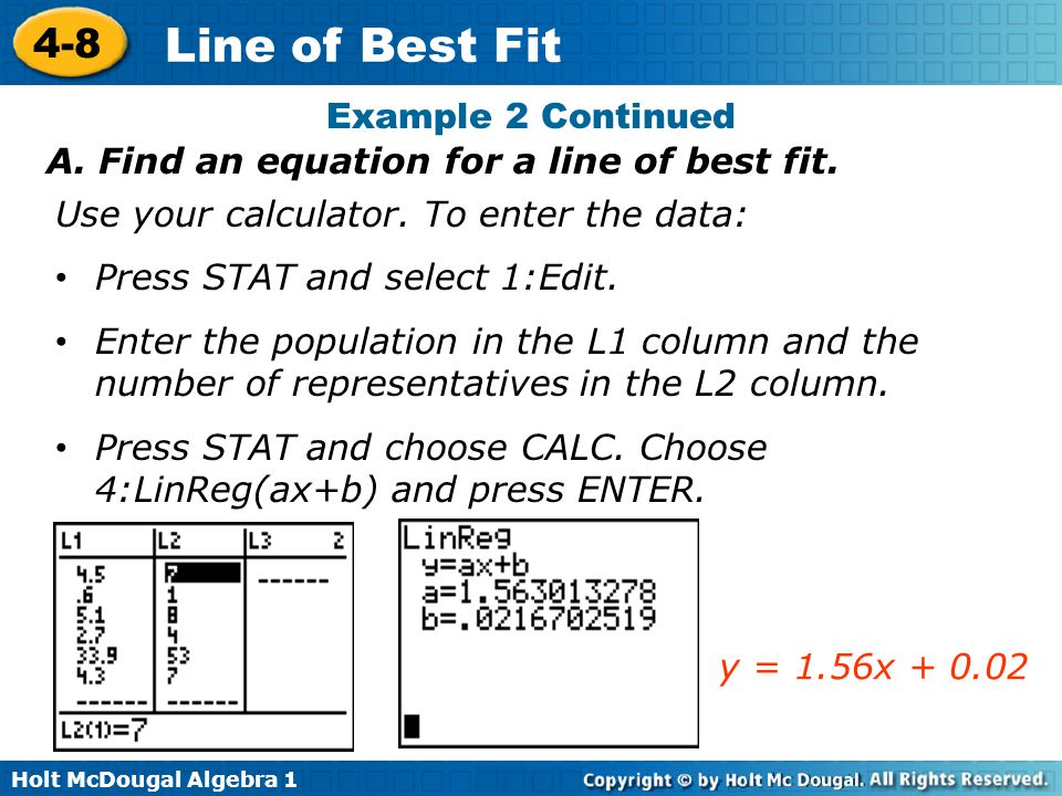 Example 2 Continued A. Find an equation for a line of best fit. Use your calculator. To enter the data: