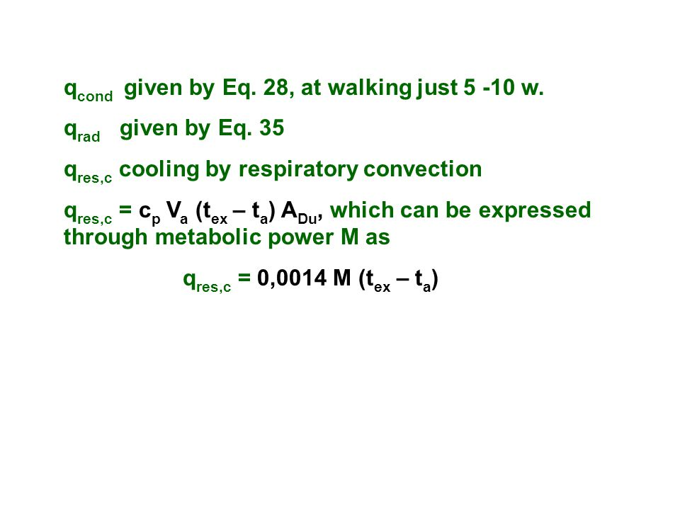 qcond given by Eq. 28, at walking just 5 -10 w. qrad given by Eq. 35. qres,c cooling by respiratory convection.