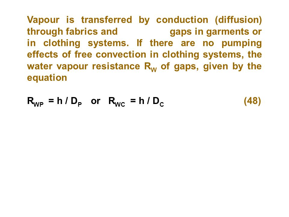 Vapour is transferred by conduction (diffusion) through fabrics and gaps in garments or in clothing systems. If there are no pumping effects of free convection in clothing systems, the water vapour resistance RW of gaps, given by the equation