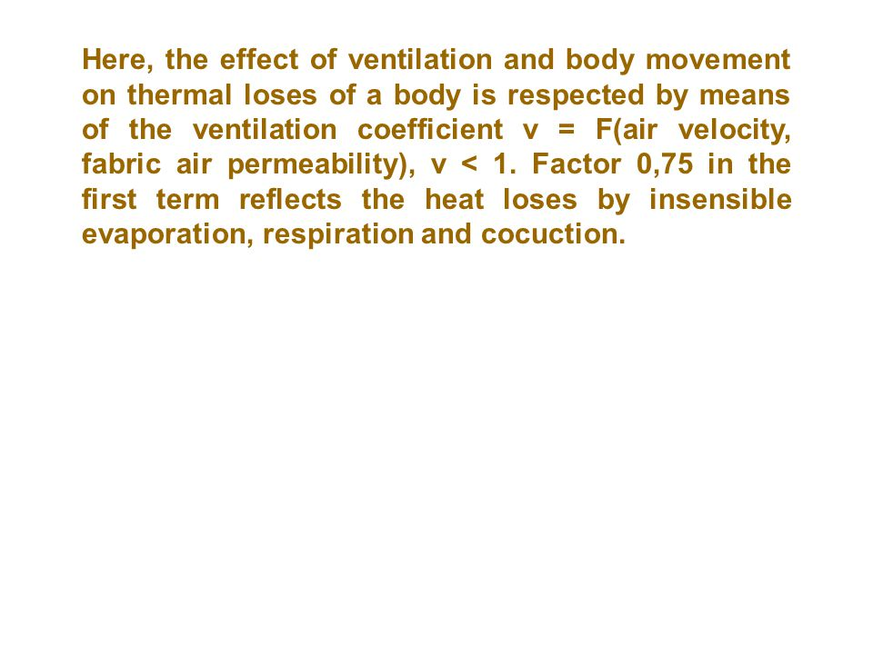 Here, the effect of ventilation and body movement on thermal loses of a body is respected by means of the ventilation coefficient v = F(air velocity, fabric air permeability), v < 1.