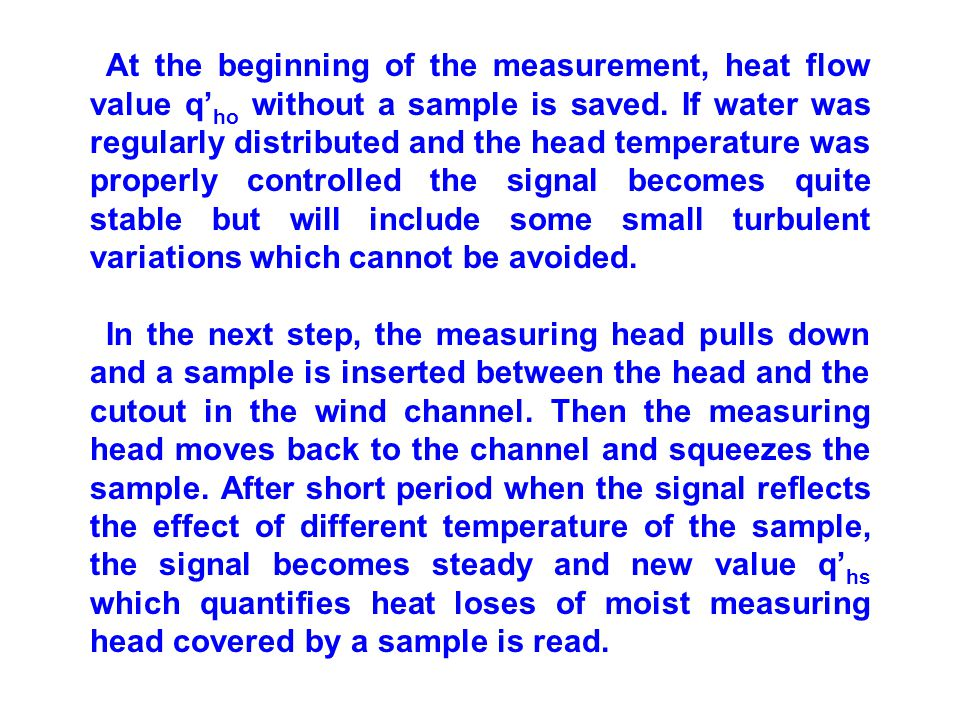 At the beginning of the measurement, heat flow value q'ho without a sample is saved. If water was regularly distributed and the head temperature was properly controlled the signal becomes quite stable but will include some small turbulent variations which cannot be avoided.