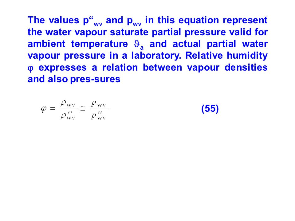 The values p wv and pwv in this equation represent the water vapour saturate partial pressure valid for ambient temperature a and actual partial water vapour pressure in a laboratory. Relative humidity  expresses a relation between vapour densities and also pres-sures