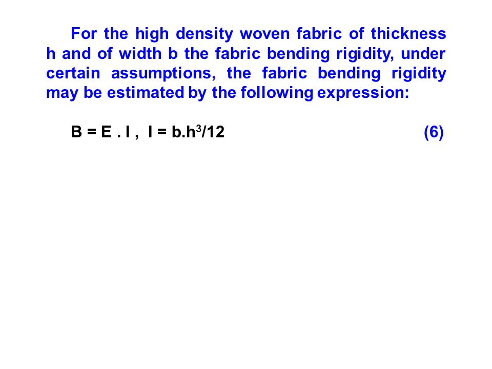 For the high density woven fabric of thickness h and of width b the fabric bending rigidity, under certain assumptions, the fabric bending rigidity may be estimated by the following expression: