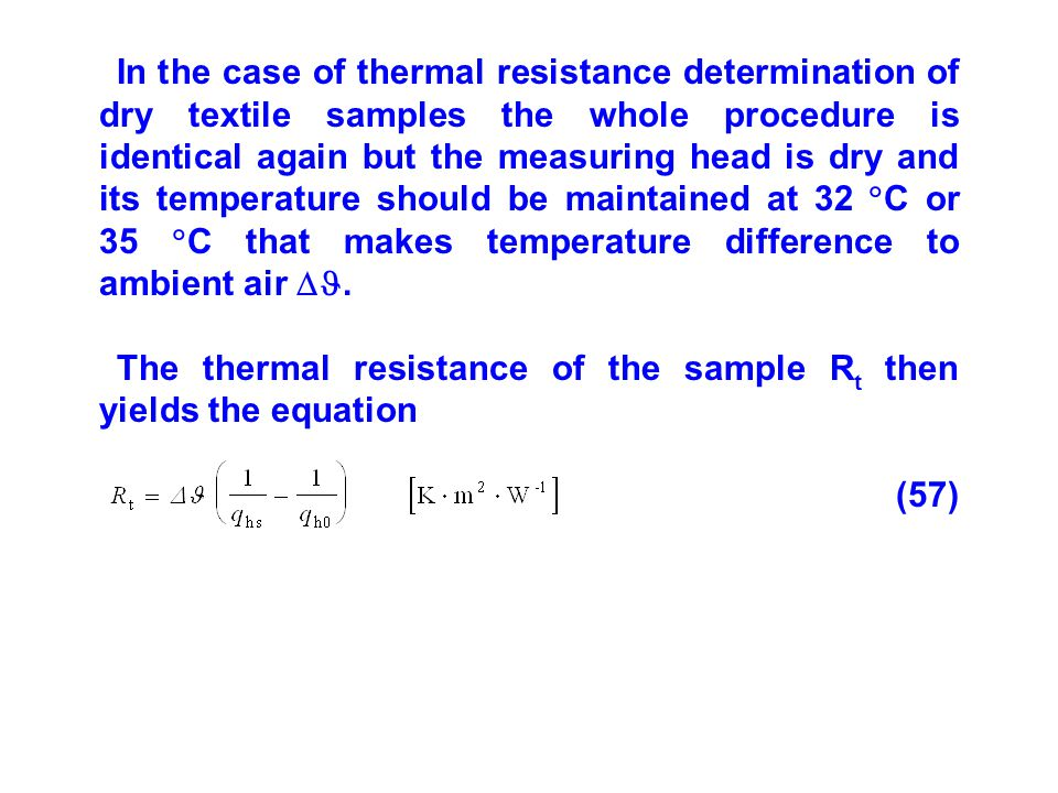 In the case of thermal resistance determination of dry textile samples the whole procedure is identical again but the measuring head is dry and its temperature should be maintained at 32 C or 35 C that makes temperature difference to ambient air .