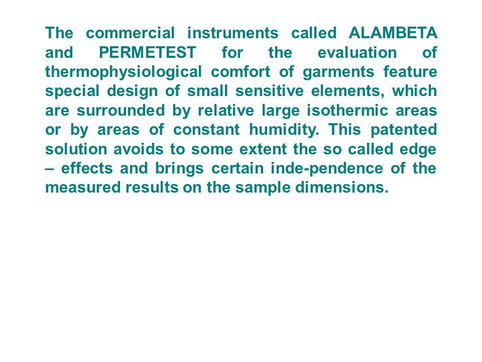 The commercial instruments called ALAMBETA and PERMETEST for the evaluation of thermophysiological comfort of garments feature special design of small sensitive elements, which are surrounded by relative large isothermic areas or by areas of constant humidity.