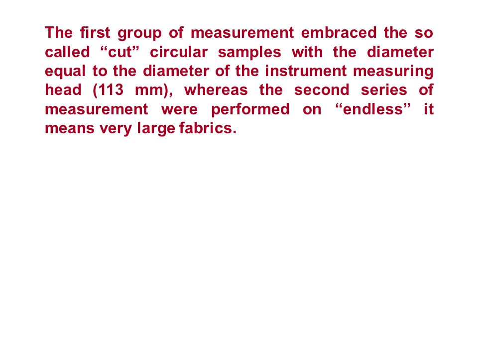 The first group of measurement embraced the so called cut circular samples with the diameter equal to the diameter of the instrument measuring head (113 mm), whereas the second series of measurement were performed on endless it means very large fabrics.