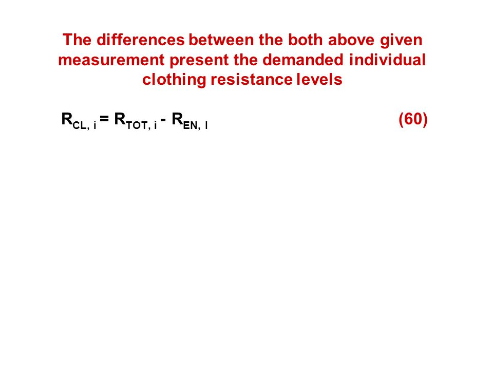 The differences between the both above given measurement present the demanded individual clothing resistance levels RCL, i = RTOT, i - REN, I (60)