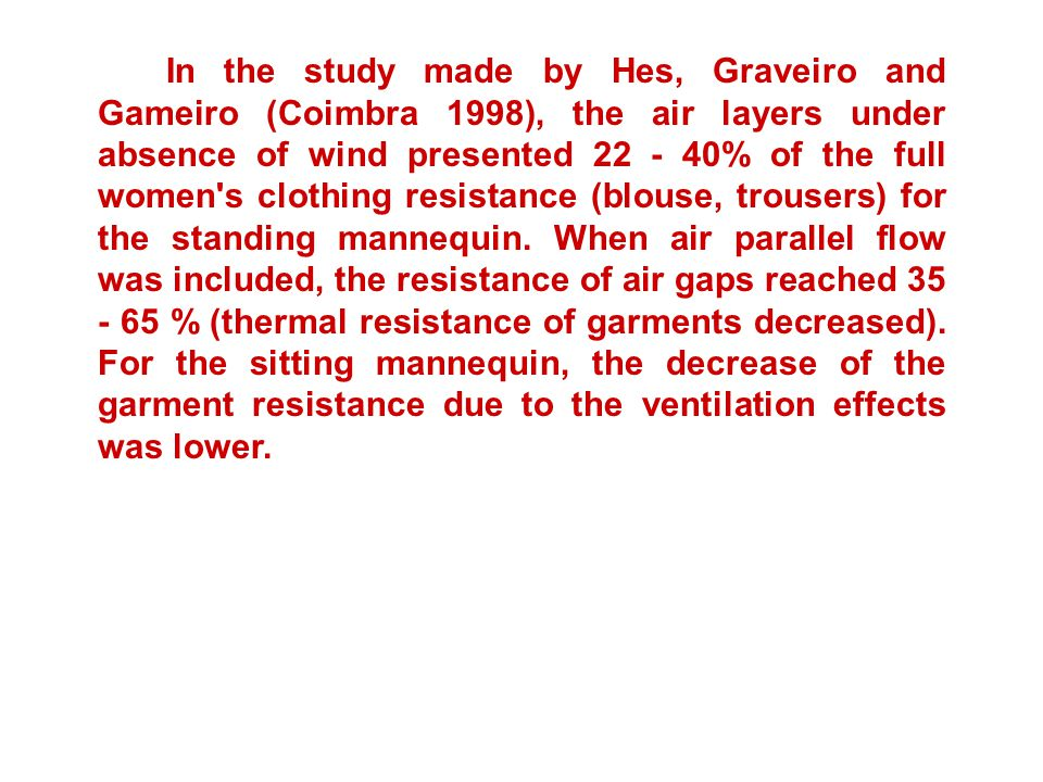 In the study made by Hes, Graveiro and Gameiro (Coimbra 1998), the air layers under absence of wind presented 22 - 40% of the full women s clothing resistance (blouse, trousers) for the standing mannequin.