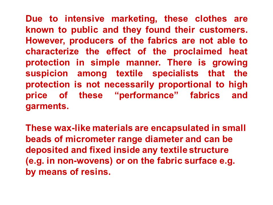 Due to intensive marketing, these clothes are known to public and they found their customers. However, producers of the fabrics are not able to characterize the effect of the proclaimed heat protection in simple manner. There is growing suspicion among textile specialists that the protection is not necessarily proportional to high price of these performance fabrics and garments.