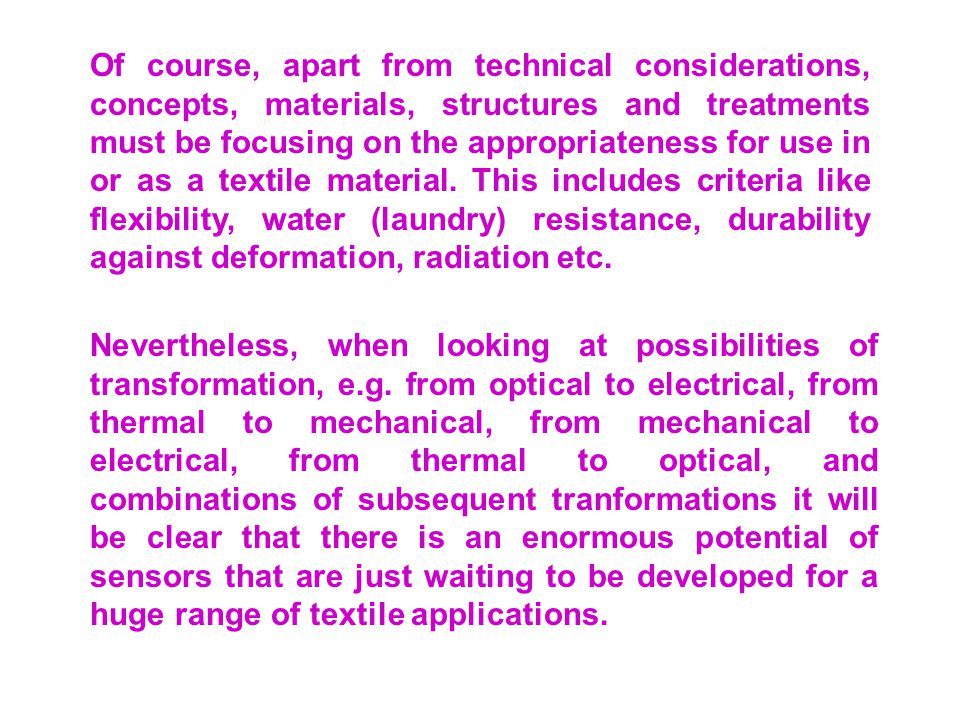 Of course, apart from technical considerations, concepts, materials, structures and treatments must be focusing on the appropriateness for use in or as a textile material. This includes criteria like flexibility, water (laundry) resistance, durability against deformation, radiation etc.