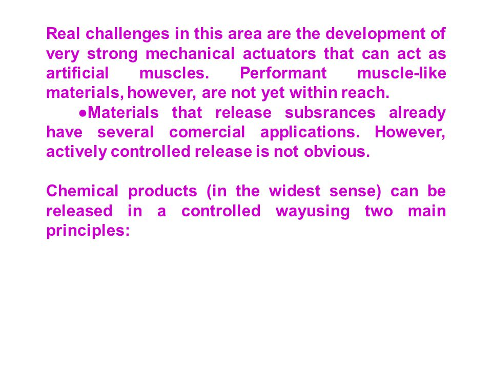 Real challenges in this area are the development of very strong mechanical actuators that can act as artificial muscles. Performant muscle-like materials, however, are not yet within reach.