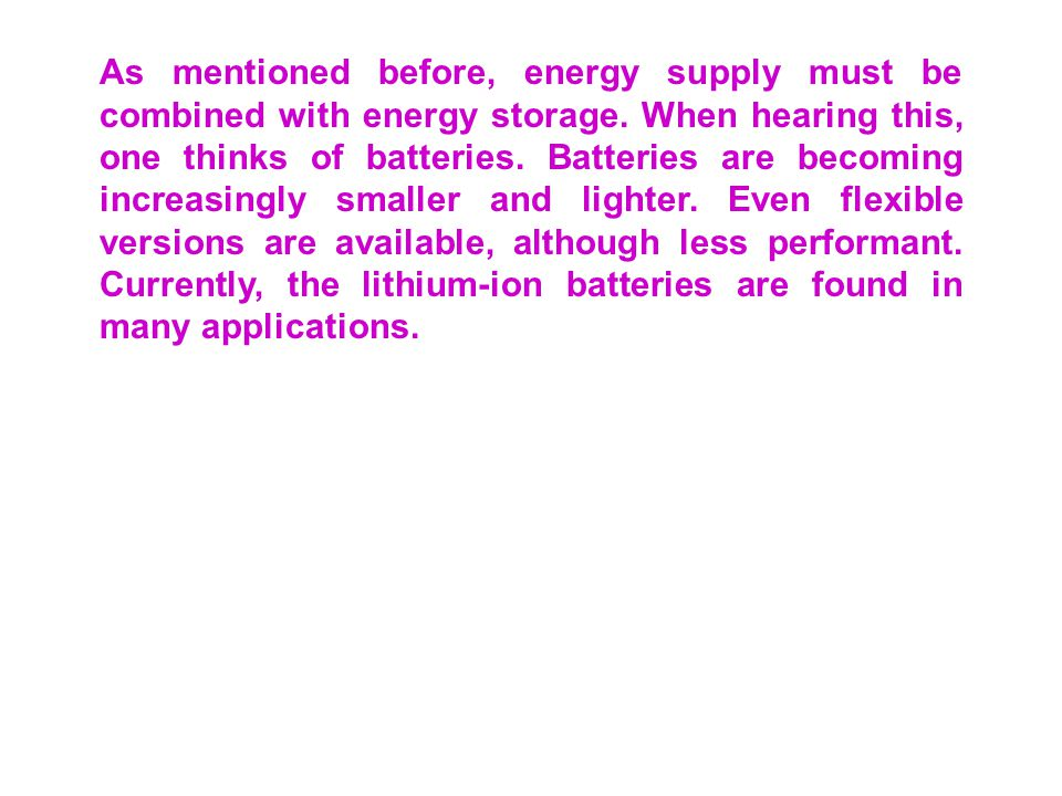 As mentioned before, energy supply must be combined with energy storage. When hearing this, one thinks of batteries. Batteries are becoming increasingly smaller and lighter. Even flexible versions are available, although less performant. Currently, the lithium-ion batteries are found in many applications.