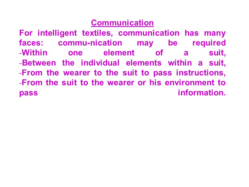 Communication For intelligent textiles, communication has many faces: commu-nication may be required -Within one element of a suit, -Between the individual elements within a suit, -From the wearer to the suit to pass instructions, -From the suit to the wearer or his environment to pass information.