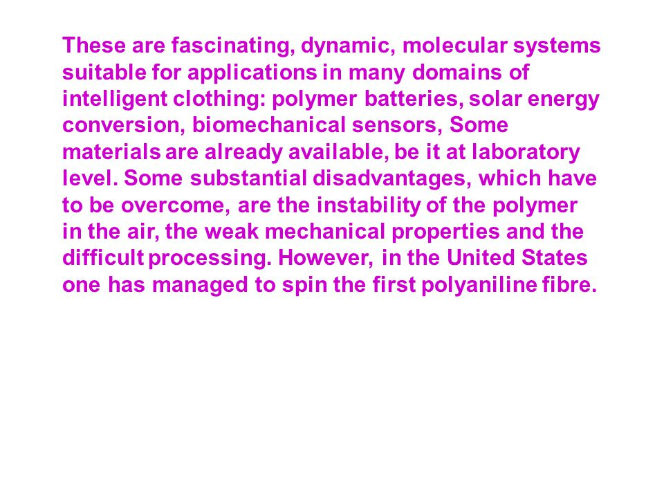 These are fascinating, dynamic, molecular systems suitable for applications in many domains of intelligent clothing: polymer batteries, solar energy conversion, biomechanical sensors, Some materials are already available, be it at laboratory level.