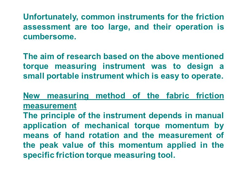 Unfortunately, common instruments for the friction assessment are too large, and their operation is cumbersome.