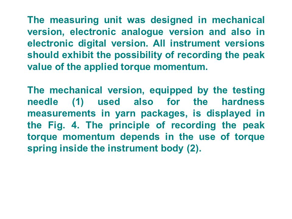 The measuring unit was designed in mechanical version, electronic analogue version and also in electronic digital version. All instrument versions should exhibit the possibility of recording the peak value of the applied torque momentum.