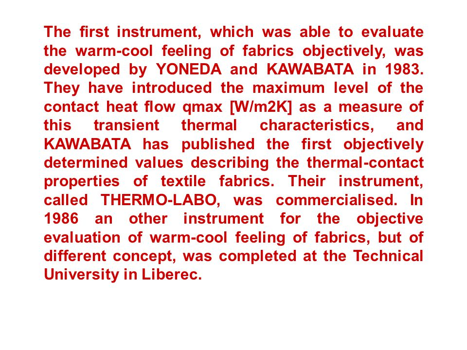 The first instrument, which was able to evaluate the warm-cool feeling of fabrics objectively, was developed by YONEDA and KAWABATA in 1983.
